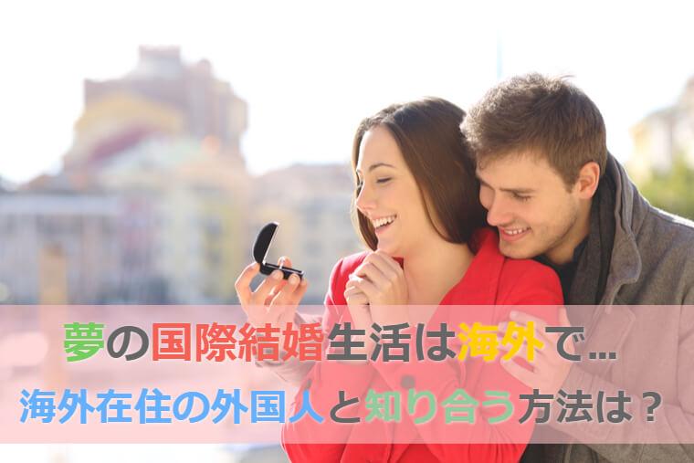 海外在住の外国人と知り合うにはどうすればいいの?海外で国際結婚生活したい!