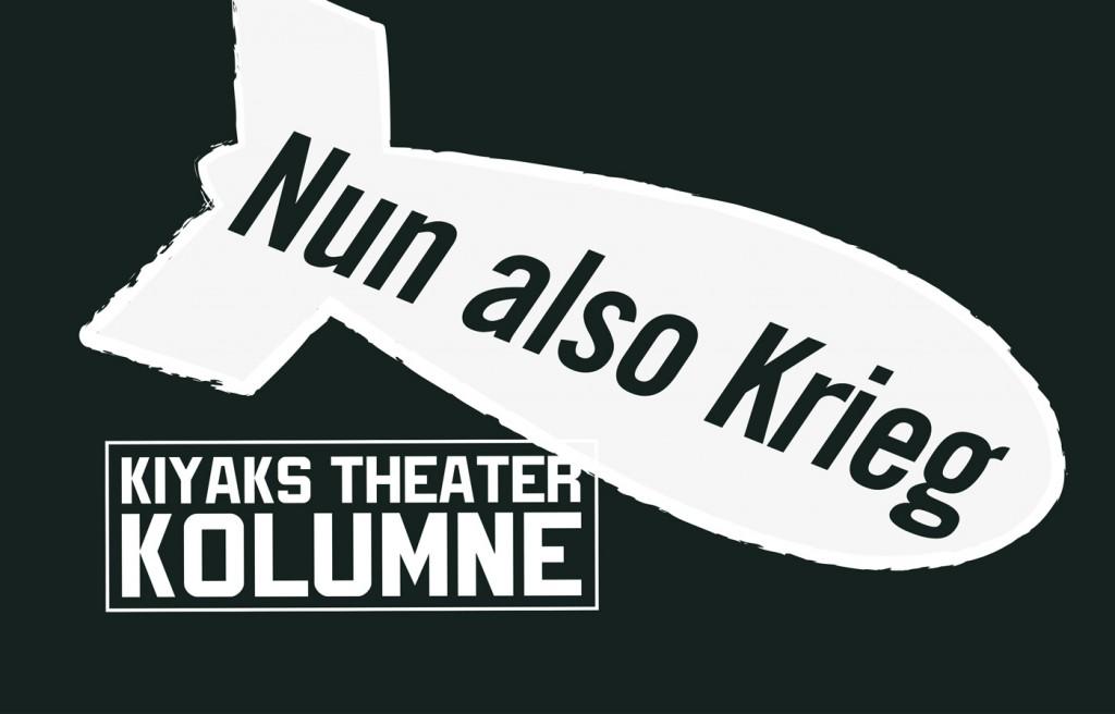 Kiyaks Theater Kolumne - Nun also Krieg