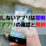 使用しないアプリは即解約しよう!有料アプリの確認と解約方法(iOS)