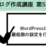 第5回 WordPressブログを作る方法 ~最低限の設定を行う~