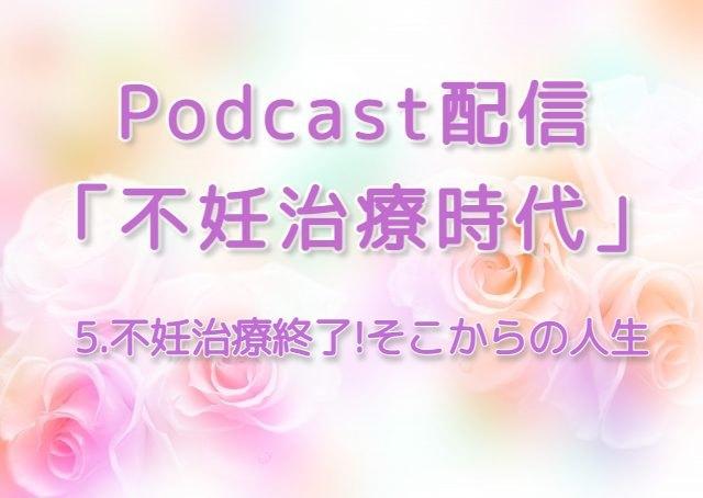 Podcast配信:不妊治療時代-5 不妊治療終了!そこからの人生