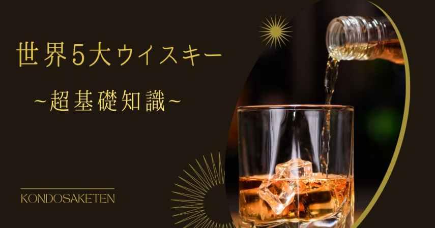 【保存版】「世界5大ウイスキー」ってなに?超基礎知識の種類や違いについて解説します