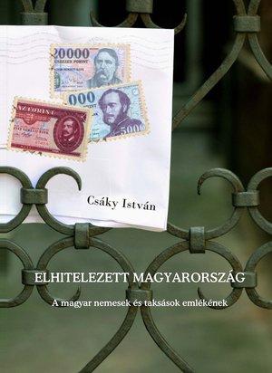 Csáky István: Elhitelezett Magyarország (Ad Librum, 2008)
