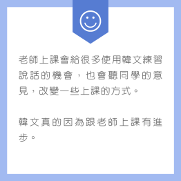 老師上課會給很多使用韓文練習說話的機會,也會聽同學的意見,改變一些上課的方式。