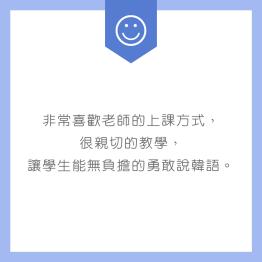 非常喜歡老師的上課方式,很親切的教學,讓學生能無負擔的勇敢說韓語。