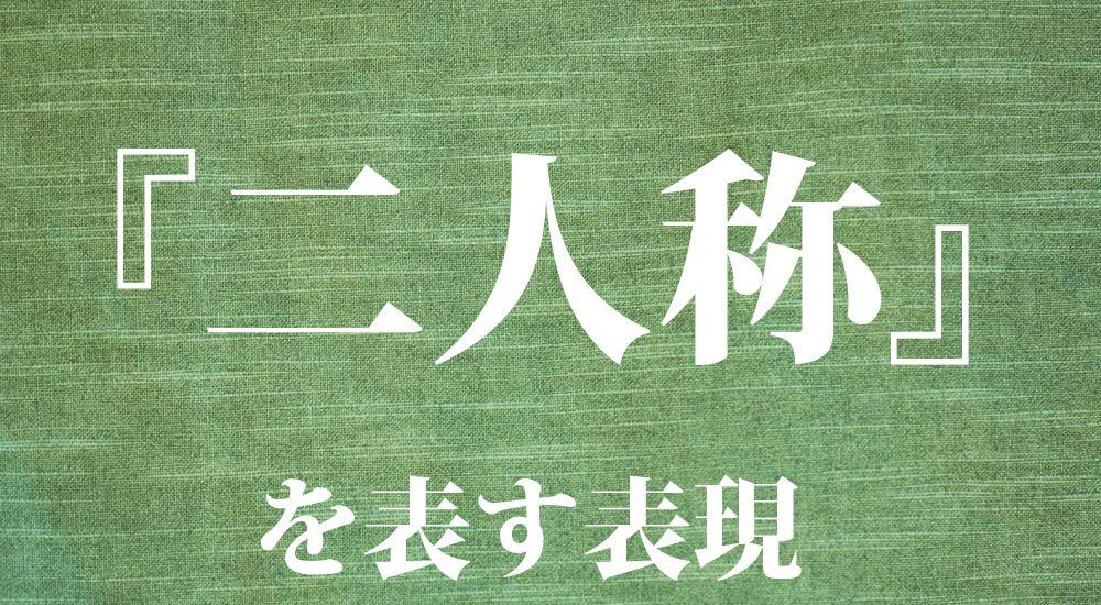 日本語の二人称を表す名称 一覧 全63種類|『貴方』『御主』『貴君』『汝』『貴公』など