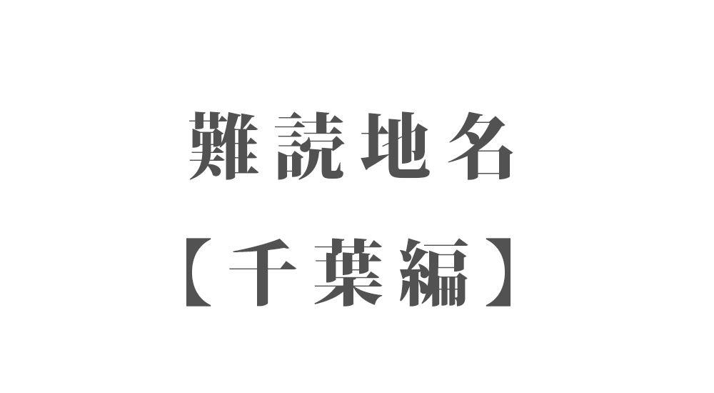 難読地名【千葉編】79種類 一覧|難読漢字のカッコいい地名・珍しい地名