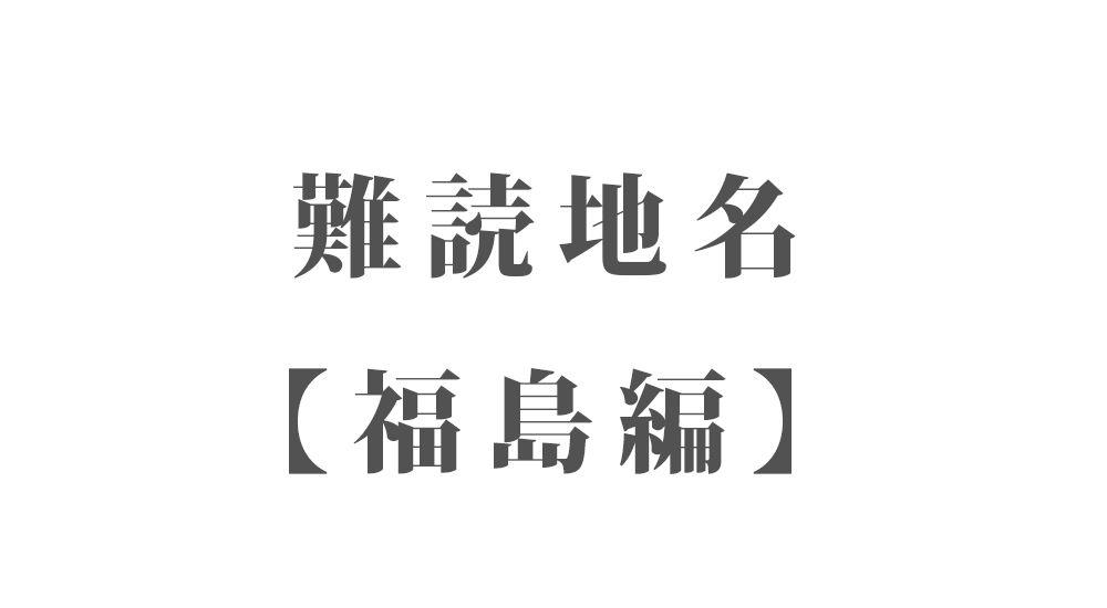 難読地名【福島編】97種類 一覧 難読漢字のカッコいい地名・珍しい地名