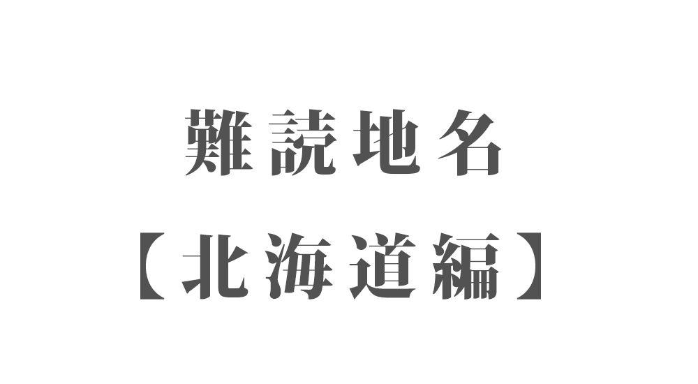 難読地名【北海道編】142種類 一覧 難読漢字のカッコいい地名・珍しい地名