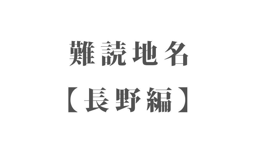 難読地名【長野編】96種類 一覧|難読漢字のカッコいい地名・珍しい地名