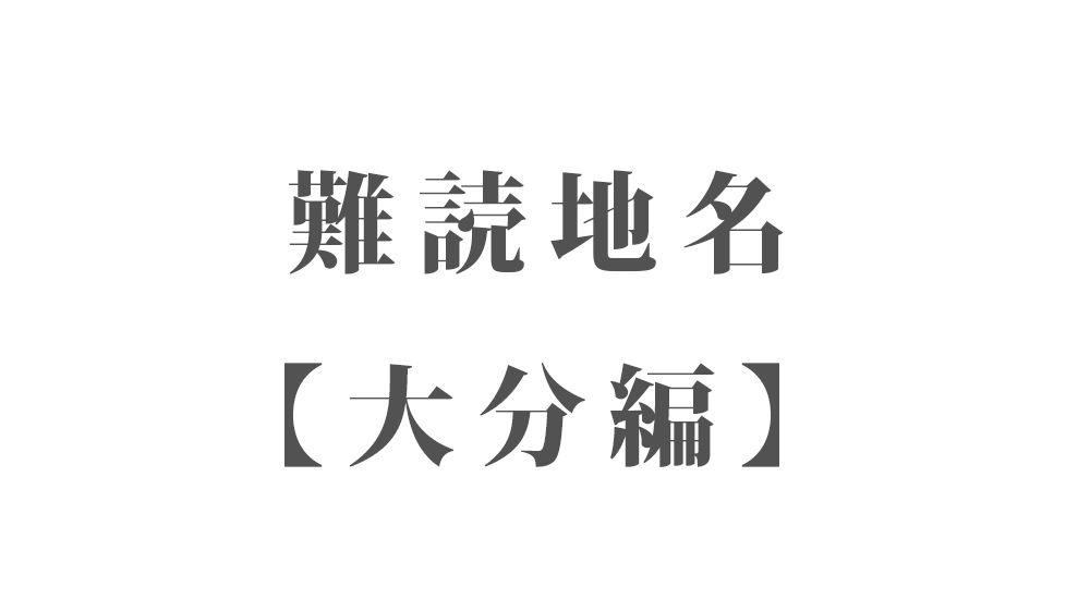 難読地名【大分編】262種類 一覧|難読漢字のカッコいい地名・珍しい地名