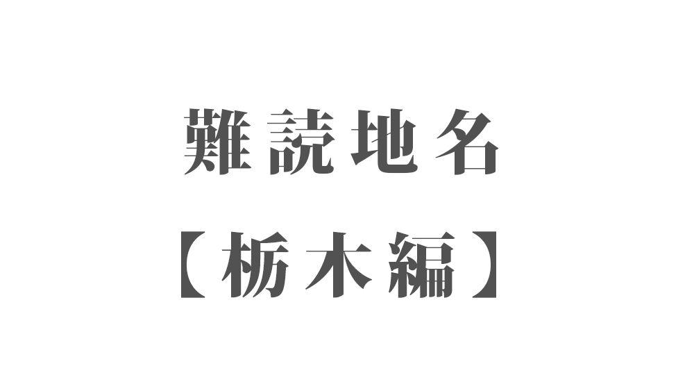 難読地名【栃木編】55種類 一覧 難読漢字のカッコいい地名・珍しい地名