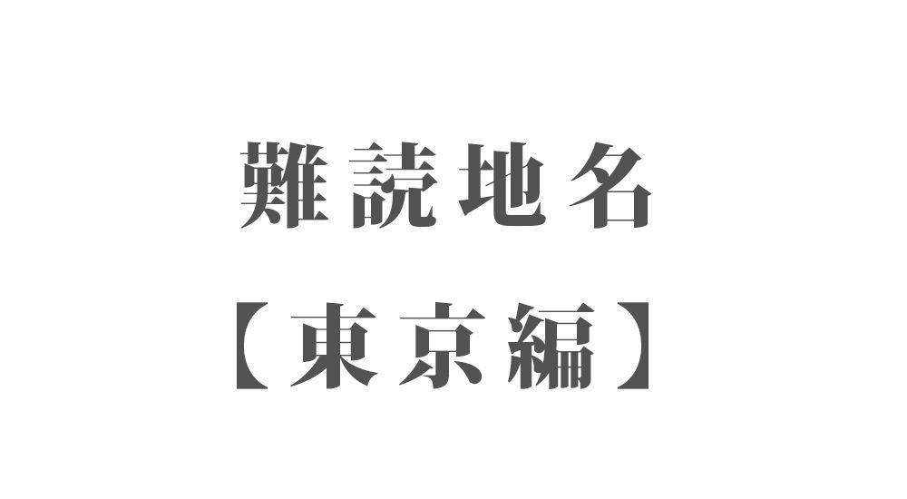 難読地名【東京編】140種類 一覧|難読漢字のカッコいい地名・珍しい地名