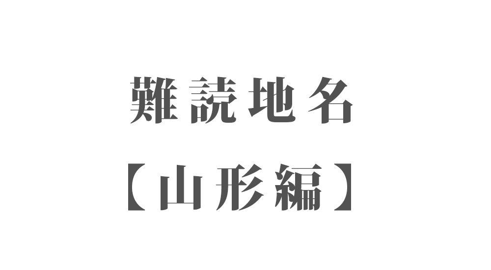 難読地名【山形編】46種類 一覧|難読漢字のカッコいい地名・珍しい地名