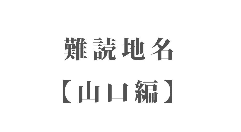 難読地名【山口編】96種類 一覧|難読漢字のカッコいい地名・珍しい地名