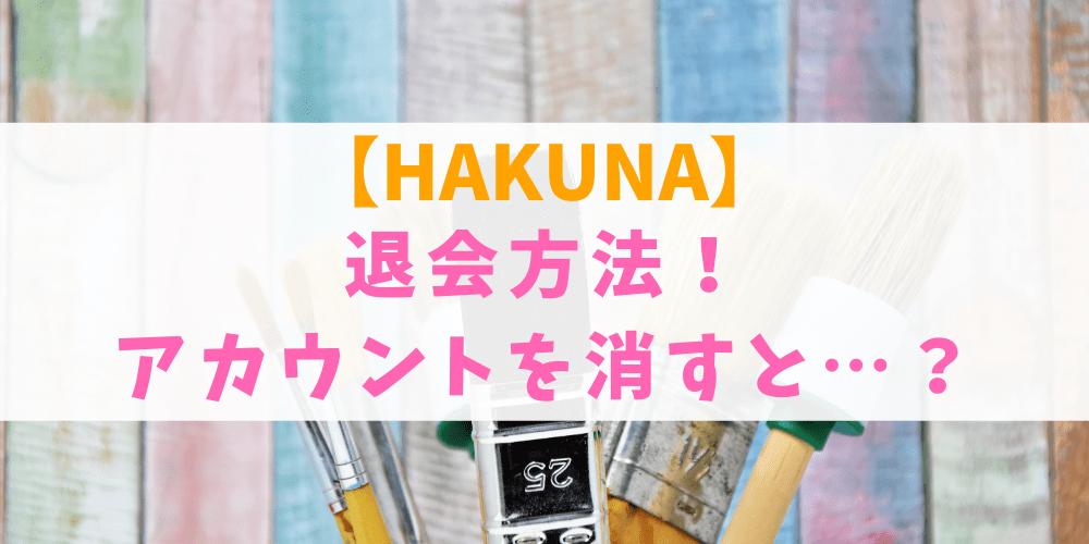 HAKUNA(ハクナ)の退会方法!アカウント削除すると復活は不可能?