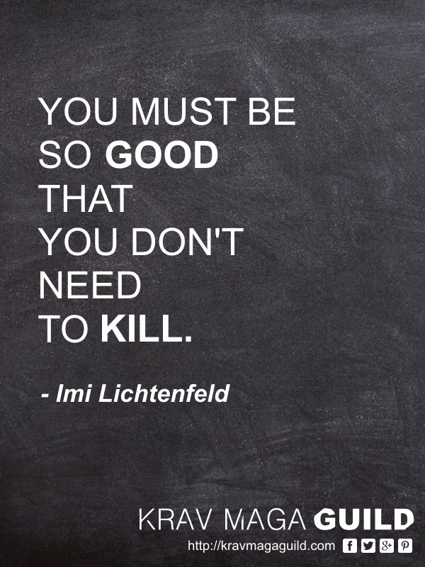 krav maga quote you must be so good so you don't need to kill