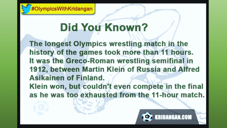 The longest Olympics wrestling match in the history of the games took more than 11 hours. It was the Greco-Roman wrestling semifinal in 1912, between Martin Klein of Russia and Alfred Asikainen of Finland. Klein won, but couldnít even compete in the final as he was too exhausted from the 11-hour match.
