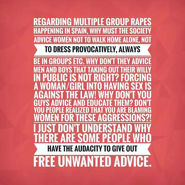 Con respecto a las violaciones grupales múltiples que ocurren en #España, ¿POR QUÉ la sociedad debe aconsejar a las mujeres que no caminen solas a casa, que no se vistan provocativamente, que SIEMPRE estén en grupos etc.? ¡FORZAR A UNA MUJER / CHICA A TENER SEXO ES CONTRA LA LEY! ¿POR QUÉ VOSOTROS NO ACONSEJAR  Y EDUCAN A LOS HOMBRES EN VEZ DE SOLO NOSOTRAS? ¿NO OS DA CUENTA QUE ESTÁIS CULPANDO A MUJERES PARA ESTAS AGRESIONES? ¡BASTA YA! Tenemos que ir siempre con miedo mientras los hombres pueden ir como les da la gana? Simplemente no entiendo por qué hay algunas personas que tienen la audacia de dar consejos gratuitos no deseados..#rape #violacion #manada #metoo #diadelamujer #mujer #women #womenempowerment #igualdad #politics #Spain #Bilbao #igers #igersspain #instagram #instagramhub
