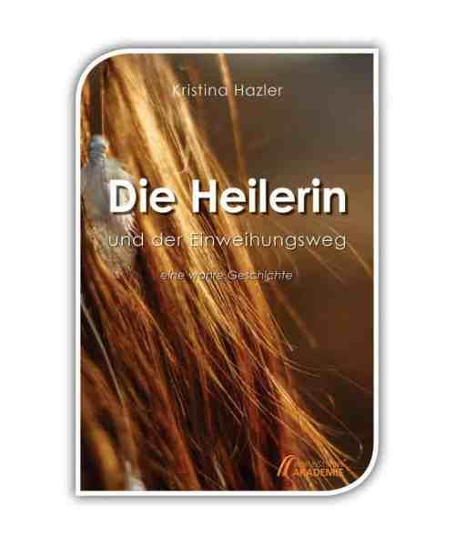 Die Heilerin und der Einweihungsweg, ein Buch von Kristina Hazler über den Einweihungsweg - eine wahre Geschichte aus der spirituellen Szene über alternative Heilung, Blockadenlösung, Schwarze Magie, Einweihungen