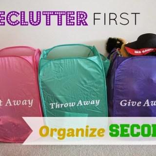 Declutter FIRST, Organize SECOND