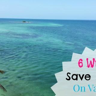 6 Ways We Save Money On Vacation