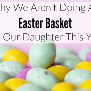 Why We Aren't Doing An Easter Basket For Our Daughter This Year