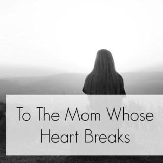To The Mom Whose Heart Breaks