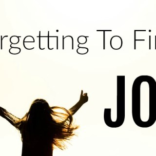 Forgetting To Find Joy