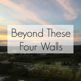 Beyond These Four Walls