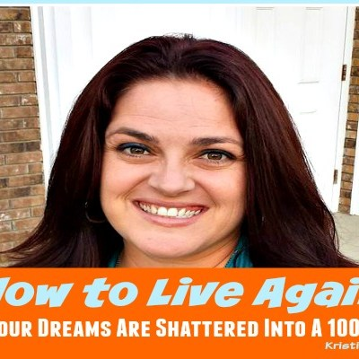 How to Live Again When Your Dreams Are Shattered Into A 1000 Pieces