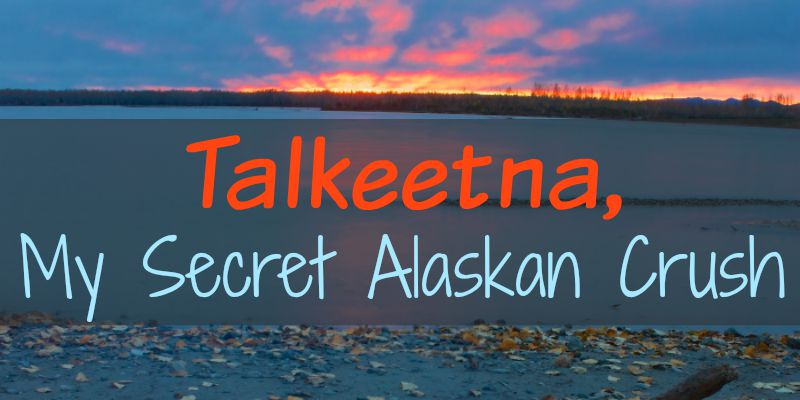 Talkeetna, My Secret Alaskan Crush
