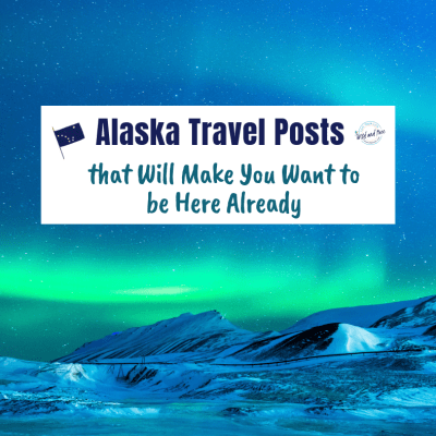 Alaska Travel Posts that Will Make You Want to be Here Already