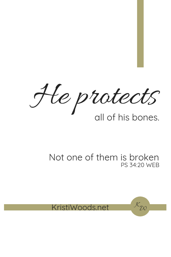 white background with Psalm 34:20 written on it in black. He protects all of his bones. Not one of them is broken.
