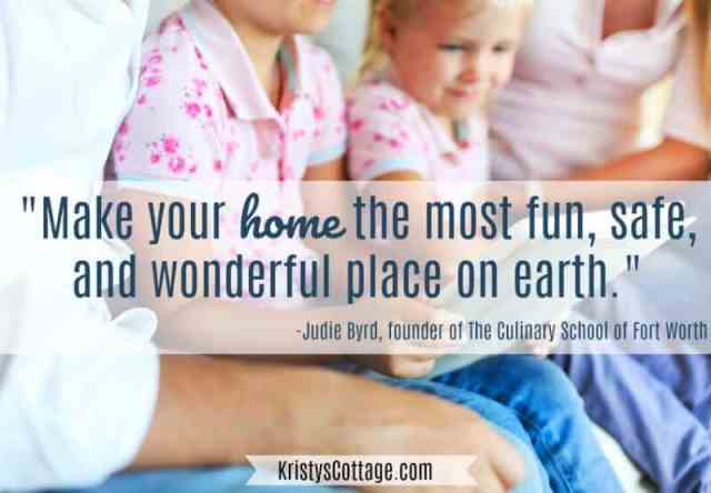 "Make Your Home the Most Fun, Safe, and Wonderful Place on Earth."" Judie Byrd, founder of The Culinary School of Fort Worth"