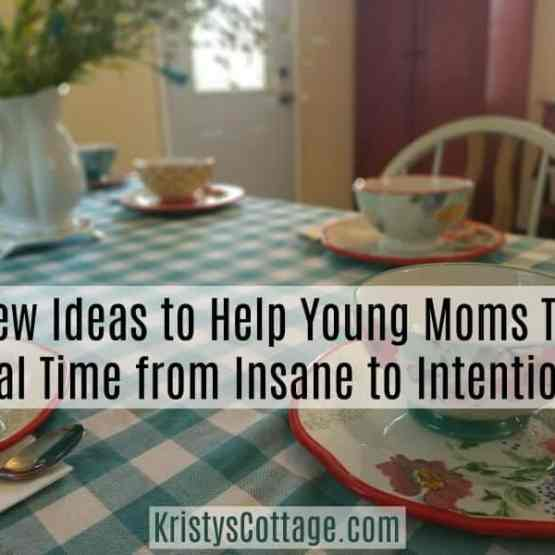 A Few Ideas to Help Young Moms Take Meal Time from Insane to Intentional | Kristy's Cottage blog