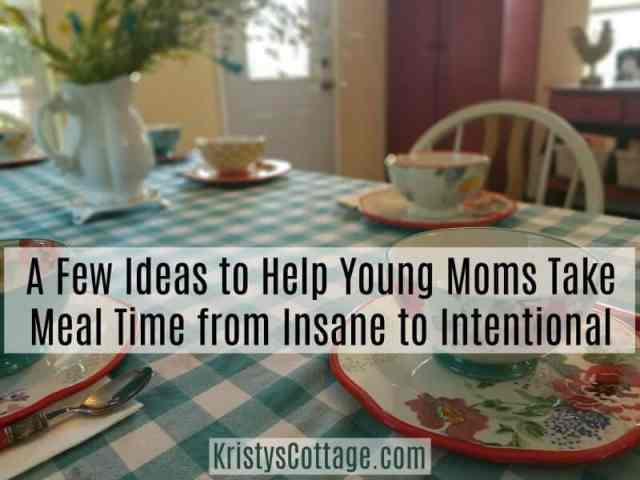 A Few Ideas to Help Young Moms Take Meal Time from Insane to Intentional   Kristy's Cottage blog