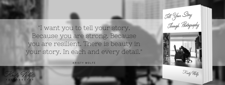 Tell Your Story Through Photography by Kristy Wolfe