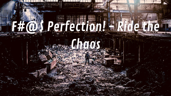 Fuck perfection! Ride the chaos