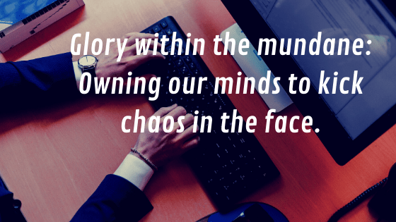 Glory within the mundane - Owning our minds to kick chaos in the face.