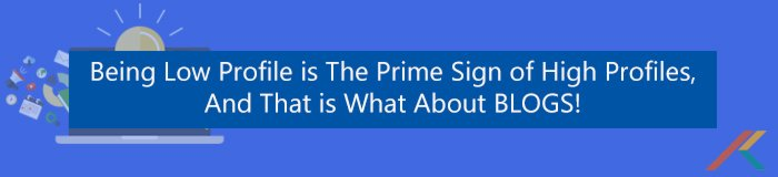 Being Low Profile is The Prime Sign of High Profiles, and that is what about BLOGS!  BLOGS! The Best Thing For Your Business Banner1