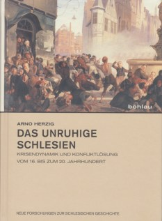 Arno Herzig, Das unruhige Schlesien. Krisendynamik und Konfliktlösung vom 16. bis zum 20. Jahrhundert, Köln 2014