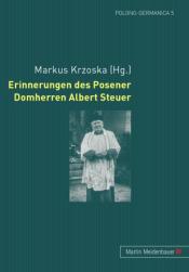 Markus Krzoska (Hg.), Erinnerungen des Posener Domherren Albert Steuer