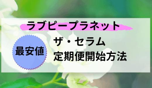 【ラブピープラネット】ザ・セラム定期便最安値!1番お得に開始する方法