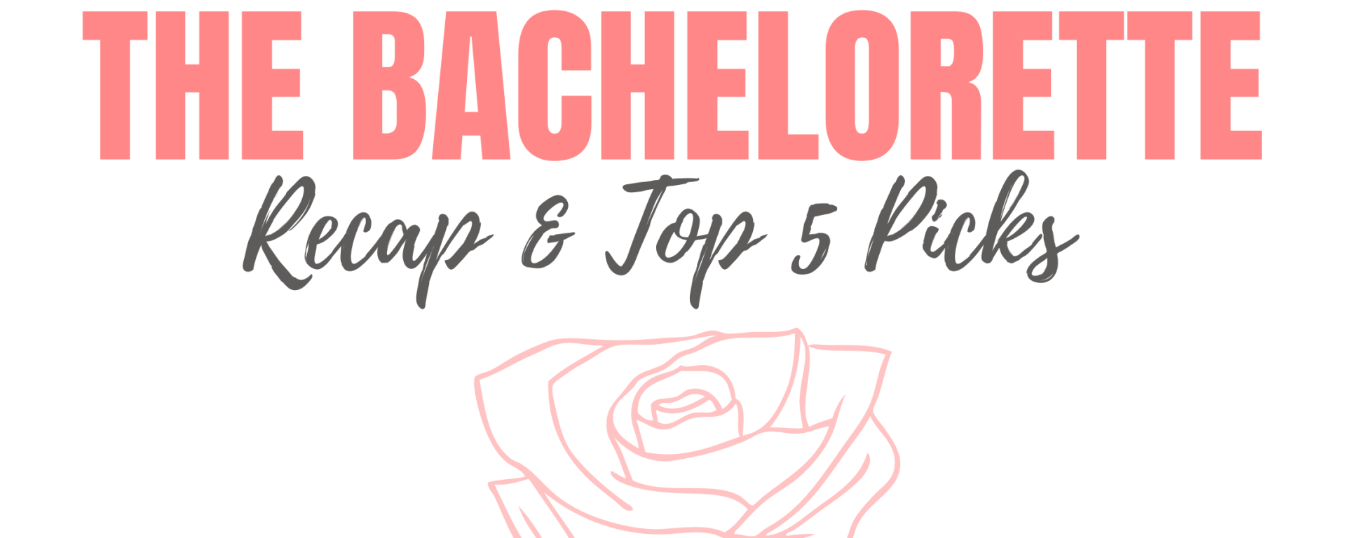 The Bachelorette (in pink letters) recap & top 5 picks (in grey letters) Drawing of a pink rose underneath