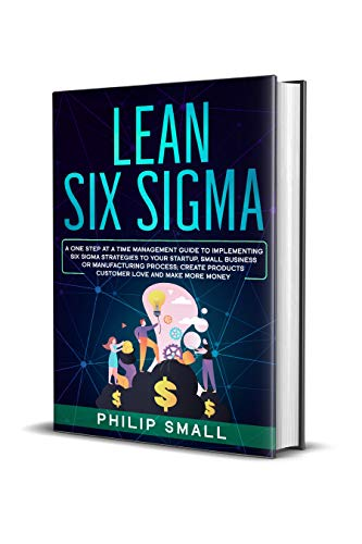Lean Six Sigma A One Step At A Time Management Guide to Implementing Six Sigma Strategies to your Startup, Small Business Or Manufacturing Process; Create Products Customer Love And Make More Money  Small, Philip Kindle Store