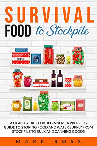 Survival Food to Stockpile A Healthy Diet for beginners. A Preppers Guide to Storing Food and Water Supply from Stockpile to Bulk and Canning goods. - Kindle edition by Ross, Mark. Cook, Food & Wine Kindle  @ .