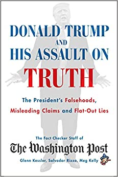 Donald Trump and His Assault on Truth The President's Falsehoods, Misleading Claims and Flat-Out Lies (9781982151072) The Washington Post Fact Checker Staff