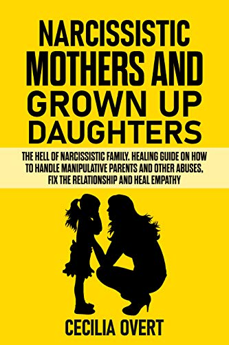 Narcissistic mothers and grown up daughters The hell of narcissistic family. Healing guide on how to handle manipulative parents and other abuses, fix ... and heal empathy (Narcissism  4) - Kindle edition by Overt, Cecilia. Health, Fitness & Dieting Kindle  @ .