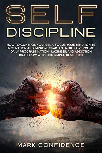 SELF-DISCIPLINE How to control yourself, focus your mind, ignite motivation and improve spartan habits. Overcome daily procrastination, laziness, and addiction right now with this simple blueprint - Kindle edition by Confidence, Mark . Self-Help Kindle  @ .
